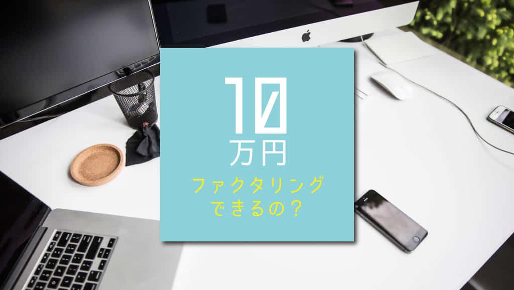 少額ファクタリング!10万円から利用できる会社3選と3つの注意点
