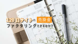 【ファクタリング】120日サイト売掛金の入金額!5つのマル秘ポイント